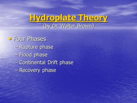 Hydroplate Theory Hydroplate Theory (by Dr. Walter Brown) Hydroplate Theory Four Four Phases –Rupture –Rupture phase –Flood –Flood phase –Continental –Continental.