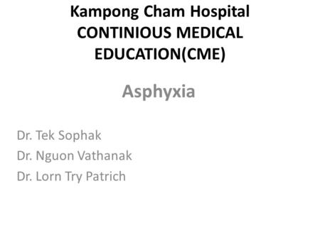 Kampong Cham Hospital CONTINIOUS MEDICAL EDUCATION(CME) Asphyxia Dr. Tek Sophak Dr. Nguon Vathanak Dr. Lorn Try Patrich.