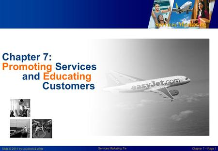 Services Marketing Slide © 2011 by Lovelock & Wirtz Services Marketing 7/e Chapter 7 – Page 1 Chapter 7: Promoting Services and Educating Customers.