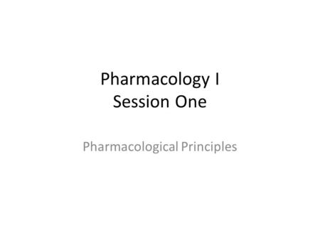 Pharmacology I Session One Pharmacological Principles.