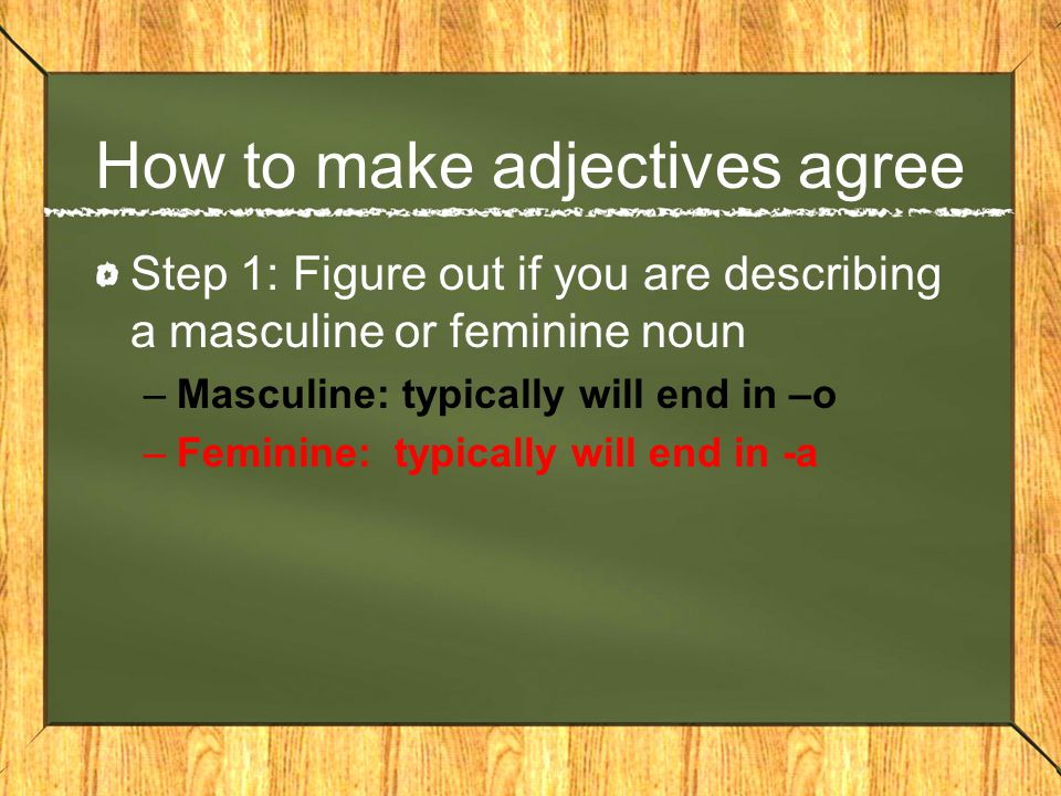 How to make adjectives agree Step 2: Figure out if you are describing one noun or many nouns –One noun: do nothing –Many nouns: add -s for a vowel, add -es for consonants
