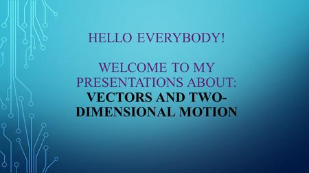 HELLO EVERYBODY! WELCOME TO MY PRESENTATIONS ABOUT: VECTORS AND TWO- DIMENSIONAL MOTION.