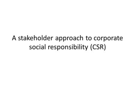 A stakeholder approach to corporate social responsibility (CSR)