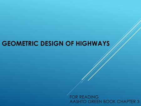 GEOMETRIC DESIGN OF HIGHWAYS FOR READING AASHTO GREEN BOOK CHAPTER 3.