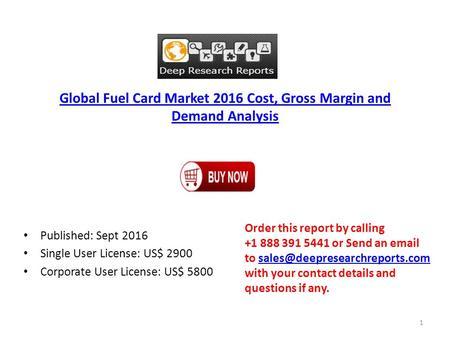 Global Fuel Card Market 2016 Cost, Gross Margin and Demand Analysis Published: Sept 2016 Single User License: US$ 2900 Corporate User License: US$ 5800.