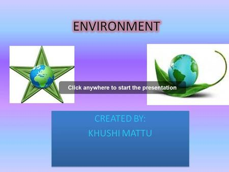 Click anywhere to start the presentation CREATED BY: KHUSHI MATTU CREATED BY: KHUSHI MATTU.