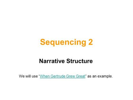 "Sequencing 2 Narrative Structure We will use ""When Gertrude Grew Great"" as an example.When Gertrude Grew Great."