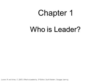 Chapter 1 Who is Leader? Lussier, R. and Achau, C. (2007): Effective Leadership, 3 rd Edition, South-Western, Cangage Learning.