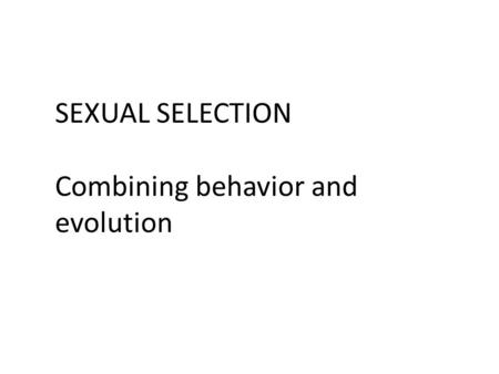 SEXUAL SELECTION Combining behavior and evolution.