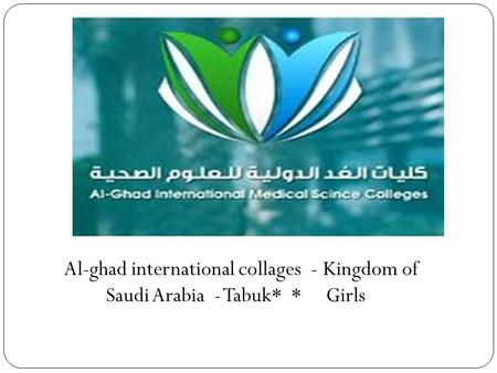 Al-ghad international collages - Kingdom of Saudi Arabia - Tabuk* * Girls.