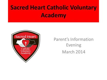 Sacred Heart Catholic Voluntary Academy Parent's Information Evening March 2014.