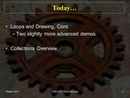 Today… Loops and Drawing, Cont. –Two slightly more advanced demos. Collections Overview. Winter 2016CISC101 - Prof. McLeod1.
