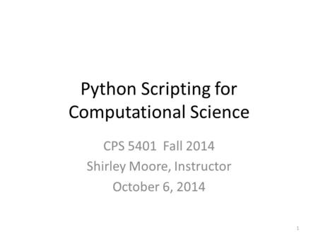 Python Scripting for Computational Science CPS 5401 Fall 2014 Shirley Moore, Instructor October 6,