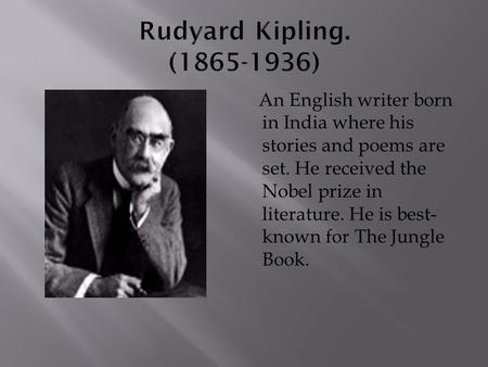 An English writer born in <strong>India</strong> where his stories and poems are set. He received the <strong>Nobel</strong> <strong>prize</strong> in literature. He is best- known for The Jungle Book.