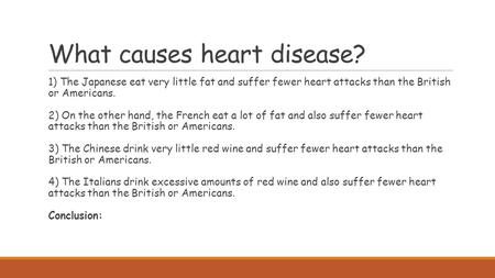 What causes heart disease? 1) The Japanese eat very little fat and suffer fewer heart attacks than the British or Americans. 2) On the other hand, the.