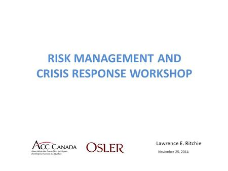 RISK MANAGEMENT AND CRISIS RESPONSE WORKSHOP Lawrence E. Ritchie November 25, 2014.