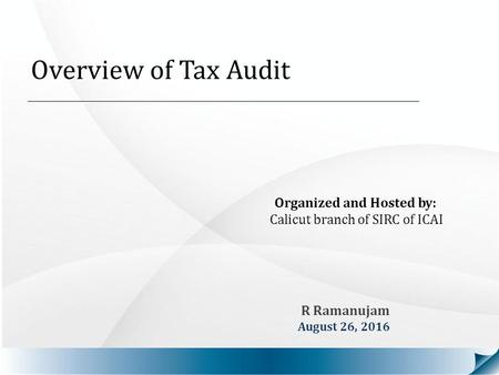 Overview of Tax Audit Organized and Hosted by: Calicut branch of SIRC of ICAI R Ramanujam August 26, 2016.