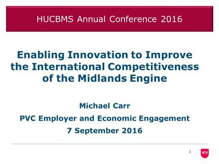 HUCBMS Annual Conference 2016 Enabling Innovation to Improve the International Competitiveness of the Midlands Engine Michael Carr PVC Employer and Economic.
