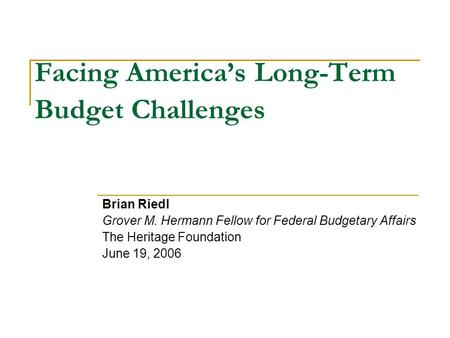 Facing America's Long-Term Budget Challenges Brian Riedl Grover M. Hermann Fellow for Federal Budgetary Affairs The Heritage Foundation June 19, 2006.