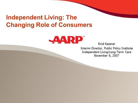 Independent Living: The Changing Role of Consumers Enid Kassner Interim Director, Public Policy Institute Independent Living/Long-Term Care November 6,