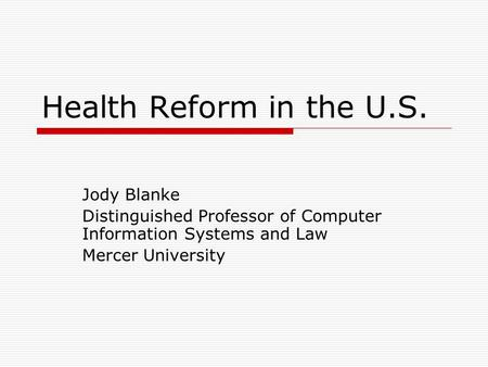 Health Reform in the U.S. Jody Blanke Distinguished Professor of Computer Information Systems and Law Mercer University.