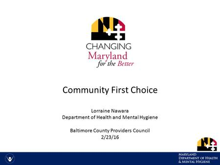 Community First Choice Lorraine Nawara Department of Health and Mental Hygiene Baltimore County Providers Council 2/23/16.