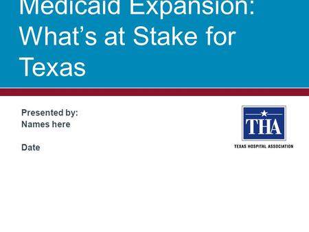 Presented by: Names here Date Medicaid Expansion: What's at Stake for Texas.