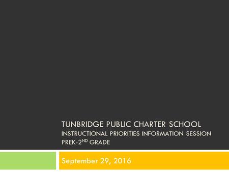 TUNBRIDGE PUBLIC CHARTER SCHOOL INSTRUCTIONAL PRIORITIES INFORMATION SESSION PREK-2 ND GRADE September 29, 2016.