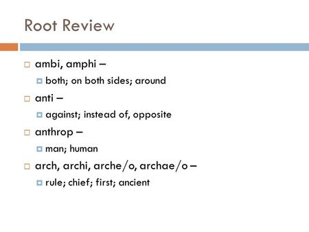 Root Review  ambi, amphi –  both; on both sides; around  anti –  against; instead of, opposite  anthrop –  man; human  arch, archi, arche/o, archae/o.