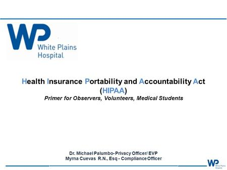 Health Insurance Portability and Accountability Act (HIPAA) Primer for Observers, Volunteers, Medical Students Dr. Michael Palumbo- Privacy Officer/ EVP.