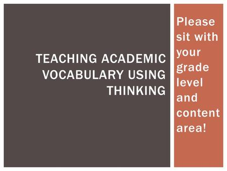 Please sit with your grade level and content area! TEACHING ACADEMIC VOCABULARY USING THINKING.