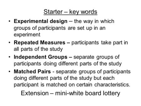 Starter – key words Experimental design – the way in which groups of participants are set up in an experiment Repeated Measures – participants take part.