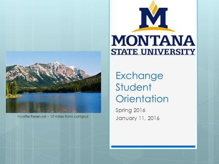 Exchange Student Orientation Spring 2016 January 11, 2016 Hyalite Reservoir – 10 miles from campus.