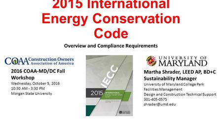 2015 International Energy Conservation Code Overview and Compliance Requirements Martha Shrader, LEED AP, BD+C Sustainability Manager University of Maryland.