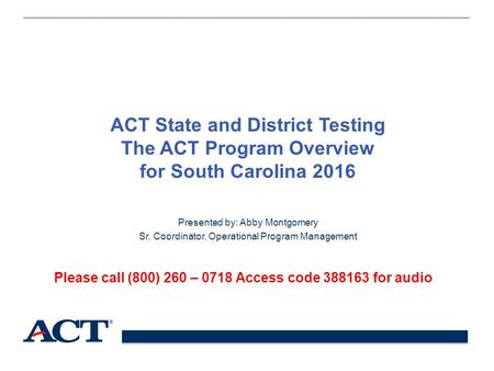 ACT State and District Testing The ACT Program Overview for South Carolina 2016 Presented by: Abby Montgomery Sr. Coordinator, Operational Program Management.