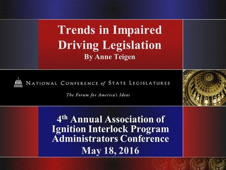 Trends in Impaired Driving Legislation By Anne Teigen 4 th Annual Association of Ignition Interlock Program Administrators Conference May 18, 2016.
