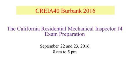 CREIA40 Burbank 2016 The California Residential Mechanical Inspector J4 Exam Preparation September 22 <strong>and</strong> 23, am to 5 pm.