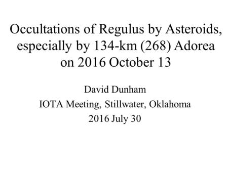 Occultations of Regulus by Asteroids, especially by 134-km (268) Adorea on 2016 October 13 David Dunham IOTA Meeting, Stillwater, Oklahoma 2016 July 30.