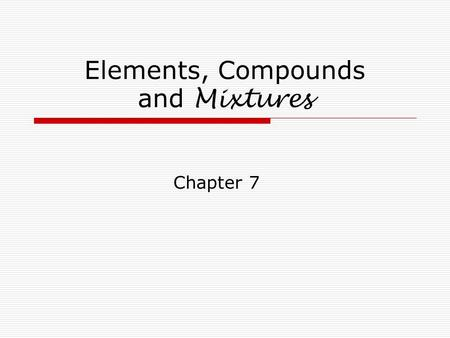 Elements, Compounds and Mixtures Chapter 7. Elements Elements are the simplest substances. They are pure. They cannot be broken down into anything else.