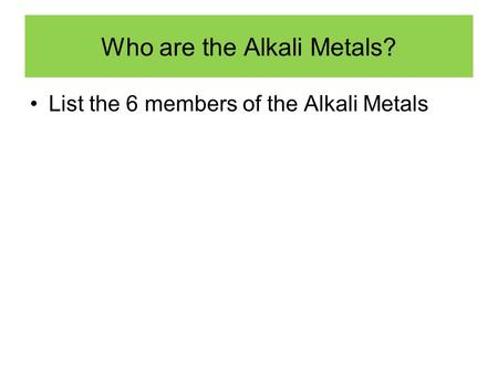 Who are the Alkali Metals? List the 6 members of the Alkali Metals.