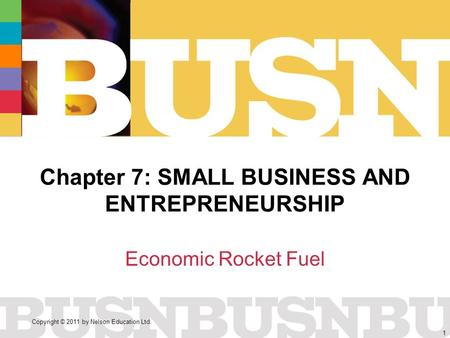 Copyright © 2011 by Nelson Education Ltd. 1 Chapter 7: SMALL BUSINESS AND ENTREPRENEURSHIP Economic Rocket Fuel.