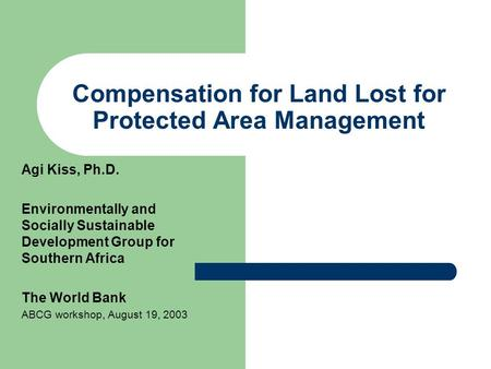 Compensation for Land Lost for Protected Area Management Agi Kiss, Ph.D. Environmentally and Socially Sustainable Development Group for Southern Africa.