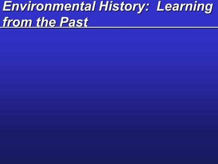 Environmental History: Learning from the Past. Essential Learning Questions / Objectives Define three major cultural and environmental changes that have.