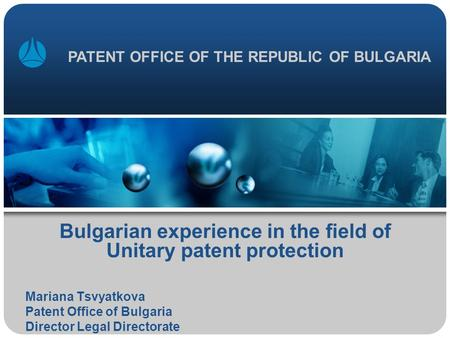 Bulgarian experience in the field of Unitary patent protection Mariana Tsvyatkova Patent Office of Bulgaria Director Legal Directorate PATENT OFFICE OF.
