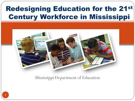 Mississippi Department of Education 1 Redesigning Education for the 21 st Century Workforce in Mississippi.