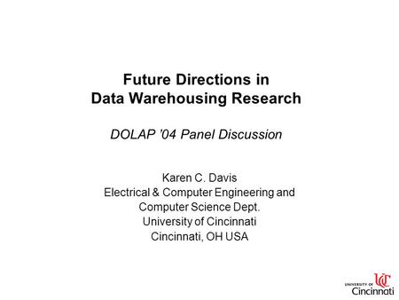 Future Directions in Data Warehousing Research DOLAP '04 Panel Discussion Karen C. Davis Electrical & Computer Engineering and Computer Science Dept. University.