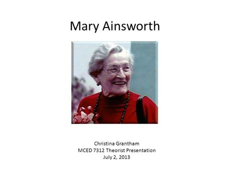 Mary Ainsworth Christina Grantham MCED 7312 Theorist Presentation July 2, 2013.