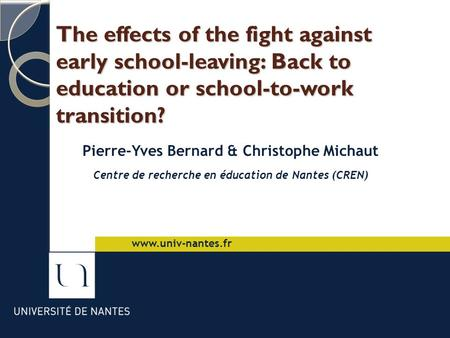 The effects of the fight against early school-leaving: Back to education or school-to-work transition? Pierre-Yves Bernard & Christophe Michaut Centre.