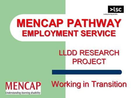MENCAP PATHWAY EMPLOYMENT SERVICE LLDD RESEARCH PROJECT Working in Transition LLDD RESEARCH PROJECT Working in Transition.
