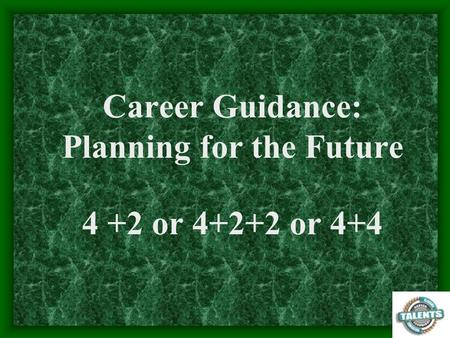 Career Guidance: Planning for the Future 4 +2 or or 4+4.
